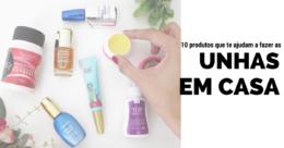 10 produtos para fazer as unhas em casa