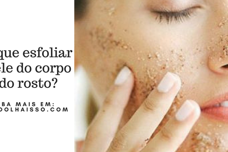 por que esfoliar a pele do corpo e do rosto?